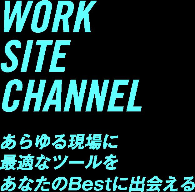 WORK SITE CHANNEL あらゆる現場に最適なツールをあなたのBestに出会える